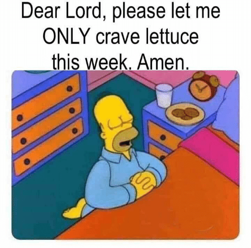 Dank, 🤖, and Lettuce: Dear Lord, please let me  ONLY crave lettuce  _this week. Amen.