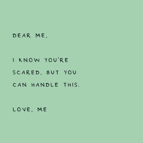 Know Youre: DEAR ME,  I KNOW You'RE  SCARED, BUT YOU  CAN HANDLE THIS.  LOVE, ME