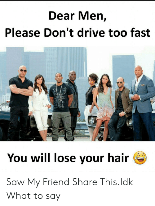 Saw, Drive, and Hair: Dear Men,  Please Don't drive too fast  You will lose your hair Saw My Friend Share This.Idk What to say