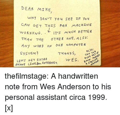 bmw: DEAR MI KE  N GET THIS FAX MAC HZNE  WORKING. .レITS MUCH BETTER  tHAN THE OTHER ONE. ALSO:  SYSTEM2  THANKS, CA F  ALSO:  LETS GET EXTRA  BMw MAKES  A STATION  vr ES. thefilmstage: A handwritten note from Wes Anderson to his personal assistant circa 1999. [x]