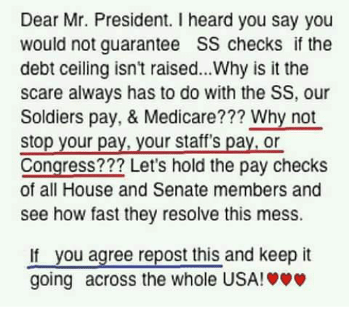 Memes, Scare, and Soldiers: Dear Mr. President. I heard you say you  would not guarantee SS checks if the  debt ceiling isn't raised...Why is it the  scare always has to do with the SS, our  Soldiers pay, & Medicare??? Why not  stop your pay, your staff's pay,or  Congress??? Let's hold the pay checks  of all House and Senate members and  see how fast they resolve this mess.  not  stop your pay, your stare  you agree repost this and keep it  If  going across the whole USA!»