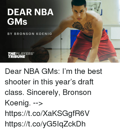gms: DEAR NBA  GMs  BY BRON SON KOENIG  THE PLAYERS'  TRIBUNE Dear NBA GMs: I'm the best shooter in this year's draft class.  Sincerely, Bronson Koenig.  --> https://t.co/XaKSGgfR6V https://t.co/yG5IqZckDh