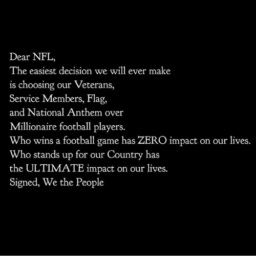 Football, Nfl, and National Anthem: Dear NFL,  The easiest decision we will ever make  is choosing our Veterans,  Service Members, Flag,  and National Anthem over  Millionaire football players.  Who wins a football game has ZERO impact on our lives.  Who stands up for our Country has  the ULTIMATE impact on our lives.  Signed, We the People