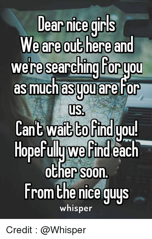 the nice guy: Dear nice girls  We are out here and  we researching horyou  as much asgouare for  us  Cant wait to find you!  Hopefully Werindeac  each  Other S00n.  From the nice guys  whisper Credit : @Whisper