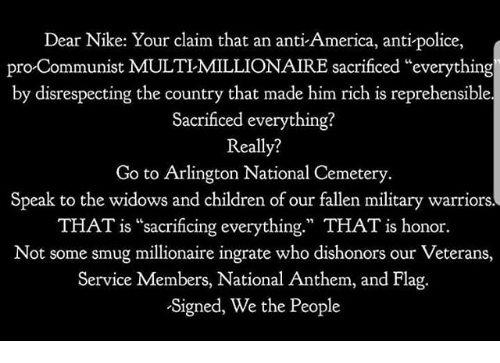 """America, Children, and Memes: Dear Nike: Your claim that an anti America, anti-police,  pro Communist MULTIMILLIONAIRE sacrificed """"everything  by disrespecting the country that made him rich is reprehensible.  Sacrificed everything?  Really?  Go to Arlington National Cemetery  Speak to the widows and children of our fallen military warriors.  THAT is """"sacrificing everything."""" THAT is honor.  Not some smug millionaire ingrate who dishonors our Veterans,  Service Members, National Anthem, and Flag  Signed, We the People"""