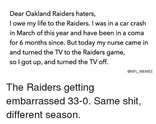Oakland Raiders, Raiders, and Crash: Dear Oakland Raiders haters,  I owe my life to the Raiders. was in a car crash  in March of this year and have been in a coma  for 6 months since. But today my nurse came in  and turned the TV to the Raiders game  so I got up, and turned the TV off.  @NFL MEMES The Raiders getting embarrassed 33-0. Same shit, different season.