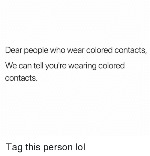 Funny, Lol, and Who: Dear people who wear colored contacts,  We can tell you're wearing colored  contacts. Tag this person lol