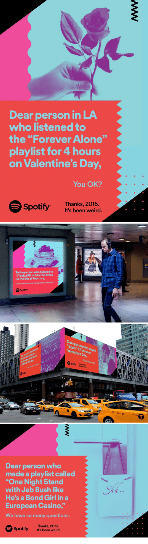"""Being Alone, Jeb Bush, and Sorry: Dear person in LA  who listened to  the """"Forever Alone""""  playlist for 4 hours  on Valentine's Day,  You OK?  Spotify Thanks, 2016  ts been weird.   To the person who listened to  """"l Took a Pill in lbiza"""" 52 times  on the 9th of February  Everyone celebrates Pancake Day differently  QUIZCLOTHING.COM  Spotify   Dear person who played  Sorry"""" 42 times on  Valentine's Day  District who listenedto  the Hamiton Soundltrack  5376 times this year  Learperson in the Theater2  What did you do?  Thanks,2016  It's been wierd.  02  Cn you get us tickets?   Dear person who  made a playlist called  """"One Night Stand  with Jeb Bush like  He's a Bond Girl in a  European Casino,""""  We have so many questions.  Sha  Spotify  Thanks, 2016.  It's been weird."""