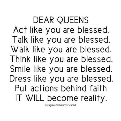 Blessed, Dress, and Smile: DEAR QUEENS  Act like you are blessed.  Talk like you are blessed.  Walk like you are blessed.  Think like you are blessed.  Smile like you are blessed.  Dress like you are blessed.  Put actions behind faith  IT WILL become reality.  hstagraml@sheismotivated