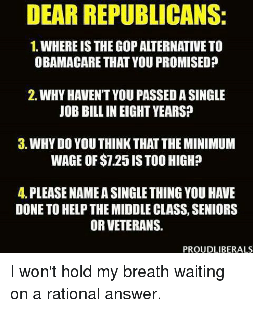 holding my breath: DEAR REPUBLICANS:  1. WHERE IS THEGOP ALTERNATIVE TO  OBAMACARE THAT YOU PROMISED  2. WHY HAVENT YOU PASSED A SINGLE  JOB BILL IN EIGHT YEARS?  3. WHYDO YOU THINK THAT THE MINIMUM  WAGE OF $7.25 ISTOO HIGH?  4. PLEASE NAMEASINGLE THING YOU HAVE  DONE TO HELP THE MIDDLE CLASS, SENIORS  OR VETERANS  PROUDLIBERALS I won't hold my breath waiting on a rational answer.