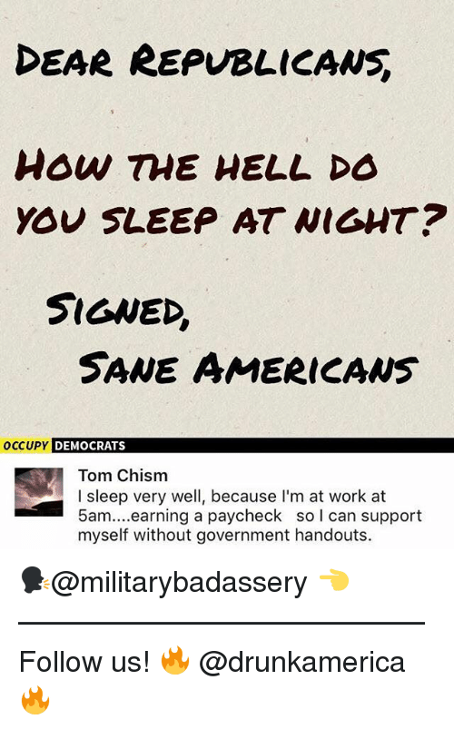 Memes, Work, and Government: DEAR REPVBLICANS  how TME HELL DO  YOU SLEEP AT WIGHT?  SIGNED,  SANE AMERICANS  OCCUPY  DEMOCRATS  Tom Chism  I sleep very well, because I'm at work at  5am....earning a paycheck so l can support  myself without government handouts. 🗣@militarybadassery 👈 —————————————— Follow us! 🔥 @drunkamerica 🔥