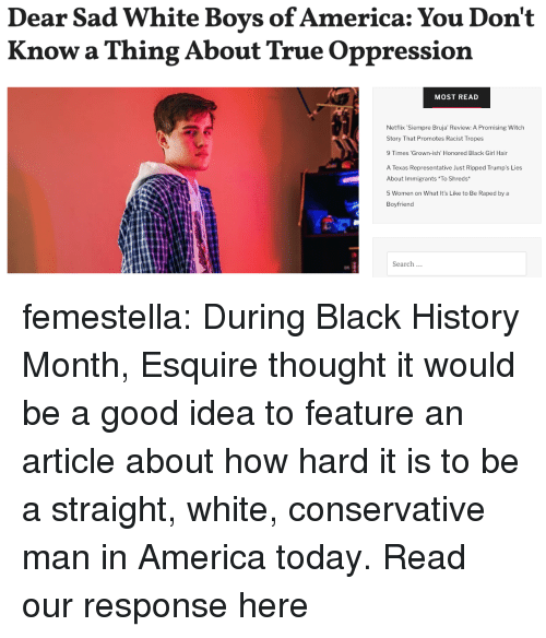 Oppression: Dear Sad White Boys of America: You Don't  Know a Thing About True Oppression  MOST READ  Netflix Siempre Bruja' Review: A Promising Witch  Story That Promotes Racist Tropes  9 Times 'Grown-ish' Honored Black Girl Hair  A Texas Representative Just Ripped Trump's Lies  About Immigrants To Shreds  5 Women on What It's Like to Be Raped by a  Boyfriend  Search femestella: During Black History Month, Esquire thought it would be a good idea to feature an article about how hard it is to be a straight, white, conservative man in America today. Read our response here