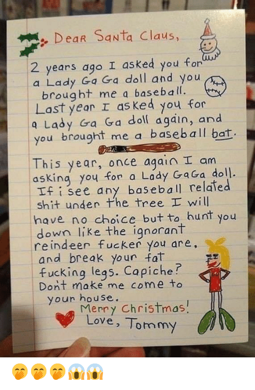 Lady Gaga: Dear Santa Claus,  I asked you for  2 years ago  a Lady Ga Ga doll and you  brought me a baseball.  Last year I as ked you for  a Lady Ga Ga doll again, and  you brought me a baseball bat.  This year, once again I am  asking you for a Lady GaGa doll.  If i see any baseball related  shit under Phe tree I will  have no choice but to hunt  down like the ignorant  reindeer fucker you are,  and break your fat  fucking legs. Capiche?  Dont make me come to  your house.  Merry Christmas!  Love, Tommy  you 🤭🤭🤭😱😱