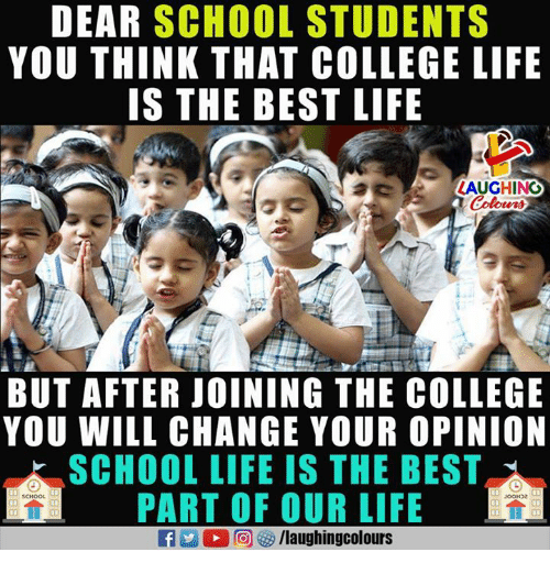Thinked: DEAR SCHOOL STUDENTS  YOU THINK THAT COLLEGE LIFE  IS THE BEST LIFE  LAUGHINO  Colours  BUT AFTER JOINING THE COLLEGE  YOU WILL CHANGE YOUR OPINION  SCHOOL LIFE IS THE BEST  PART OF OUR LIFE  JooDe  a 2 0回够/laughingcolours