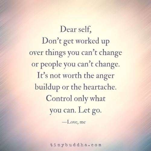 heartache: Dear self  Don't get worked up  over things you can't change  or people you can't change.  It's not worth the anger  buildup or the heartache.  Control only what  you can. Let go.  -Love, me  tinybuddha.com