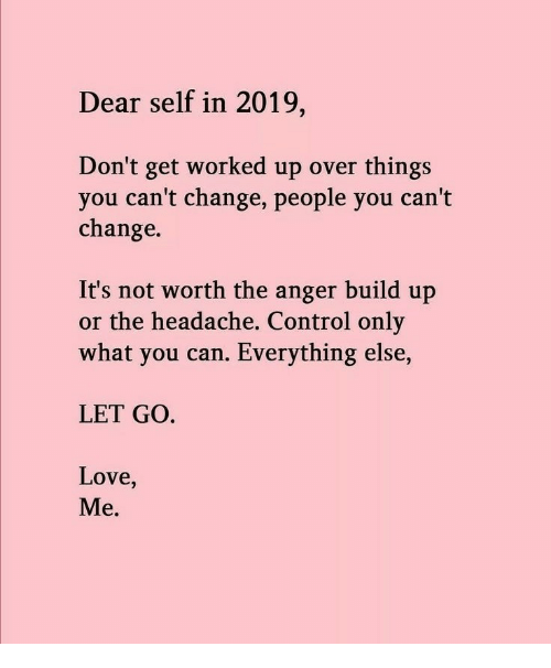 Build Up: Dear self in 2019,  Don't get worked up over things  you can't change, people you can't  change.  It's not worth the anger build up  or the headache, Control only  what you can. Everything else,  LET GO.  Love,  Me.