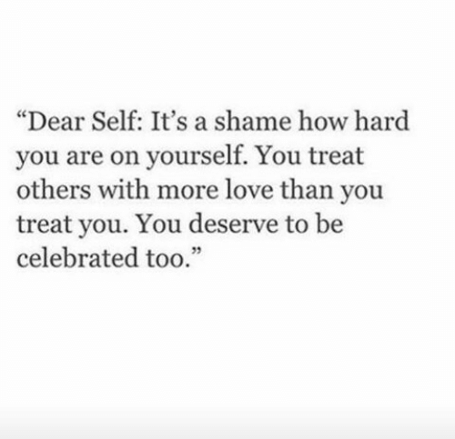 """Celebrated: """"Dear Self: It's a shame how hard  you are on yourself. You treat  others with more love than you  treat you. You deserve to be  celebrated too.""""  32"""
