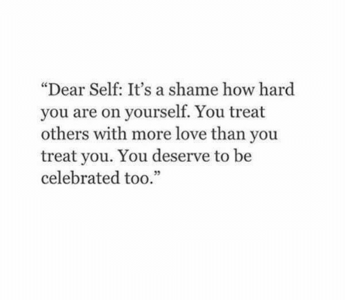 """A Shame: """"Dear Self: It's a shame how hard  you are on yourself. You treat  others with more love than you  treat you. You deserve to be  celebrated too.""""  05"""