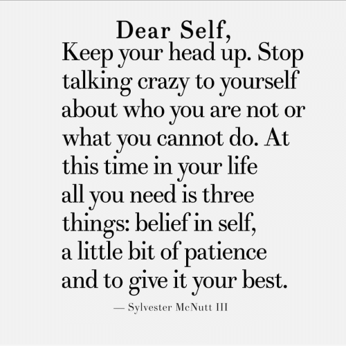 Crazy, Life, and Best: Dear Self  Keep your headup. Stop  talking crazy to yourself  about who you are not or  what you cannot do. At  this time in your life  all you need is three  things: belief in self,  a little bit of patience  and to give it your best.  - Sylvester McNutt III