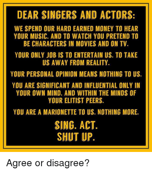 singers: DEAR SINGERS AND ACTORS:  WE SPEND OUR HARD EARNED MONEY TO HEAR  YOUR MUSIC. AND TO WATCH YOU PRETEND TO  BE CHARACTERS IN MOVIES AND ON TV  YOUR ONLY JOB IS TO ENTERTAIN US. TO TAKE  US AWAY FROM REALITY.  YOUR PERSONAL OPINION MEANS NOTHING TO US.  YOU ARE SIGNIFICANT AND INFLUENTIAL ONLY IN  YOUR OWN MIND. AND WITHIN THE MINDS OF  YOUR ELITIST PEERS.  YOU ARE A MARIONETTE TO US. NOTHING MORE.  SING. ACT  SHUT UP Agree or disagree?