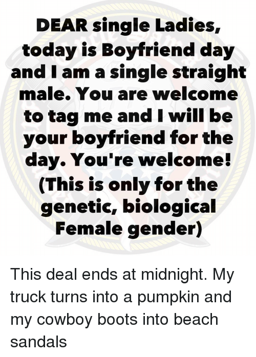 Biological: DEAR single Ladies,  today is Boyfriend day  and I am a single straight  male. You are welcome  to tag me and I will be  your boyfriend for the  day. You're welcome!  (This is only for the  genetic, biological  Female gender) This deal ends at midnight. My truck turns into a pumpkin and my cowboy boots into beach sandals