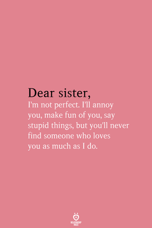 Never, Fun, and Who: Dear sister,  I'm not perfect. I'll annoy  you, make fun of you, say  stupid things, but you'll never  find someone who loves  you as much as I do.  RELATIONSHIP  LES