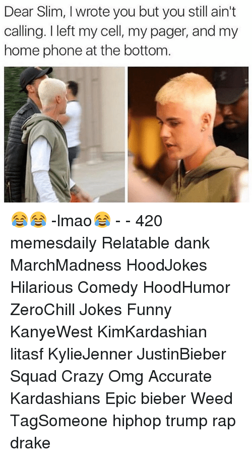 Relaters: Dear Slim, I wrote you but you still ain't  calling. I left my cell, my pager, and my  home phone at the bottom 😂😂 -lmao😂 - - 420 memesdaily Relatable dank MarchMadness HoodJokes Hilarious Comedy HoodHumor ZeroChill Jokes Funny KanyeWest KimKardashian litasf KylieJenner JustinBieber Squad Crazy Omg Accurate Kardashians Epic bieber Weed TagSomeone hiphop trump rap drake