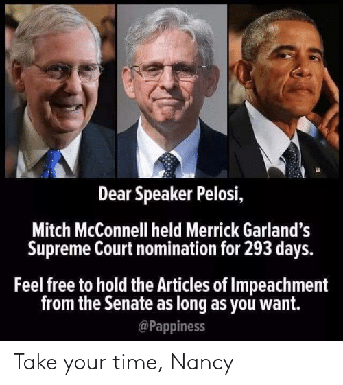 Supreme Court: Dear Speaker Pelosi,  Mitch McConnell held Merrick Garland's  Supreme Court nomination for 293 days.  Feel free to hold the Articles of Impeachment  from the Senate as long as you want.  @Pappiness Take your time, Nancy