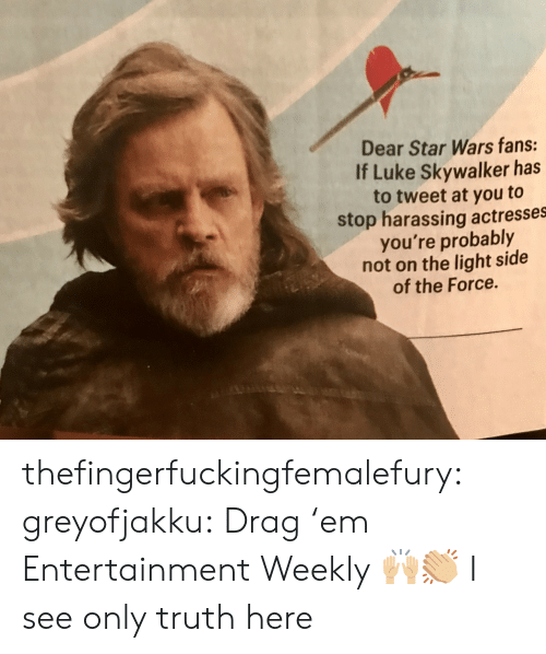 Actresses: Dear Star Wars fans:  If Luke Skywalker has  to tweet at you to  stop harassing actresses  you're probably  not on the light side  of the Force. thefingerfuckingfemalefury:  greyofjakku: Drag 'em Entertainment Weekly 🙌🏼👏🏼 I see only truth here