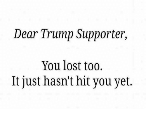 Trump Support: Dear Trump Supporter,  You lost too.  lt just hasn't hit you yet.