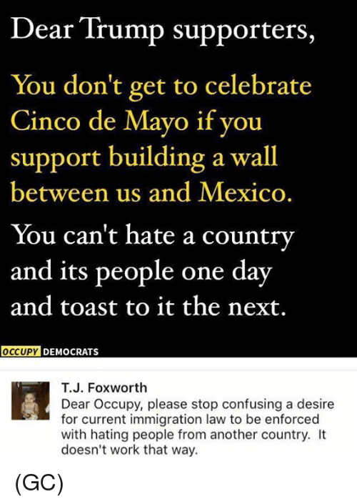 Trump Supporters: Dear Trump supporters,  You don't get to celebrate  Cinco de Mayo if you  support building a wall  between us and Mexico.  You can't hate a country  and its people one day  and toast to it the next.  OCCUPY DEMOCRATS  T.J. Foxworth  Dear Occupy, please stop confusing a desire  for current immigration law to be enforced  with hating people from another country. It  doesn't work that way. (GC)