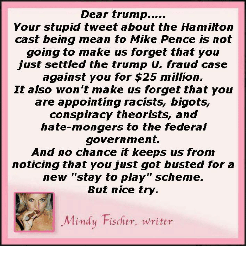 """Mongering: Dear trump  Your stupid tweet about the Hamilton  cast being mean to Mike Pence is not  going to make us forget that you  just settled the trump Un fraud case  against you for $25 million.  It also won't make us forget that you  are appointing cists, bigots,  conspiracy theorists, and  hate-mongers to the federal  government.  And no chance it keeps us from  noticing that you just got busted for a  new """"stay to play"""" scheme.  But nice try.  Mindy Fischer, writer"""