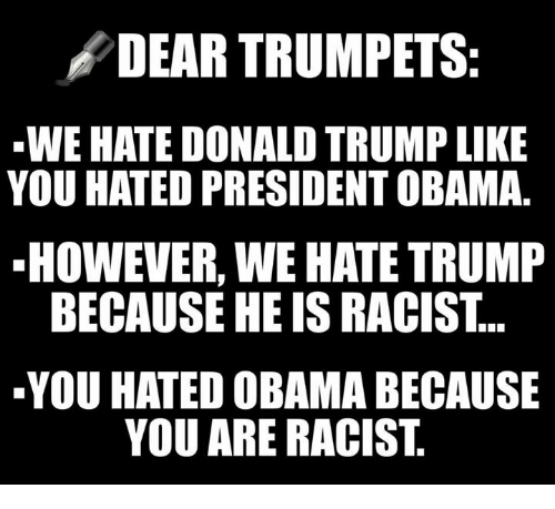 Donald Trump, Obama, and Trump: DEAR TRUMPETS:  WE HATE DONALD TRUMP LIKE  YOU HATED PRESIDENT OBAMA.  HOWEVER, WE HATE TRUMP  BECAUSE HE IS RACIST...  YOU HATED OBAMA BECAUSE  YOU ARE RACIST