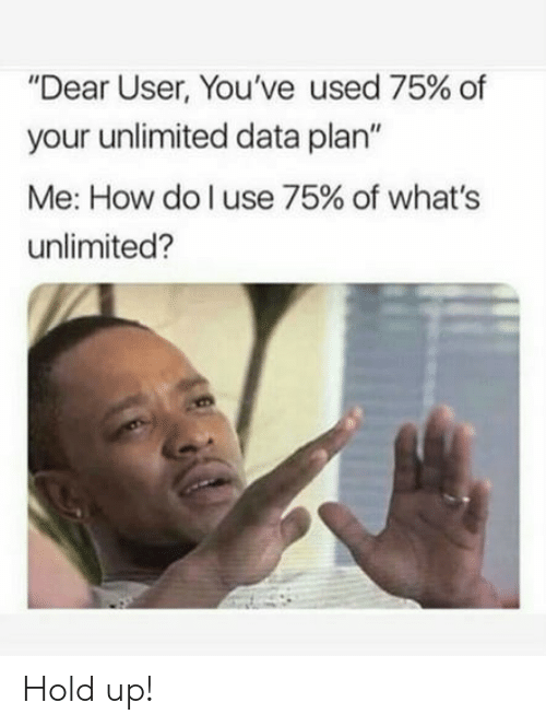 "How, Data, and Whats: ""Dear User, You've used 75% of  your unlimited data plan""  Me: How do I use 75% of what's  unlimited? Hold up!"