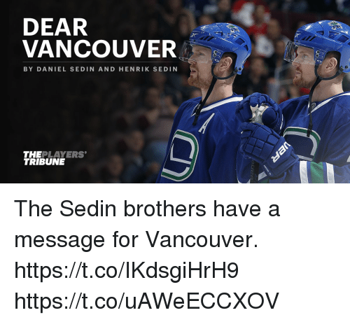 dears: DEAR  VANCOUVER  BY DANIEL SEDIN AND HENRIK SE DIN  THEPLAYERS  TRIBUNE The Sedin brothers have a message for Vancouver. https://t.co/IKdsgiHrH9 https://t.co/uAWeECCXOV