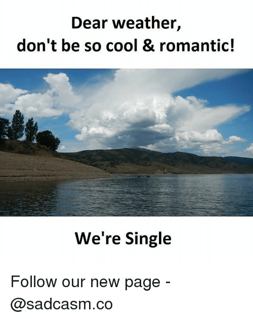 dears: Dear weather,  don't be so cool & romantic!  We're Single Follow our new page - @sadcasm.co