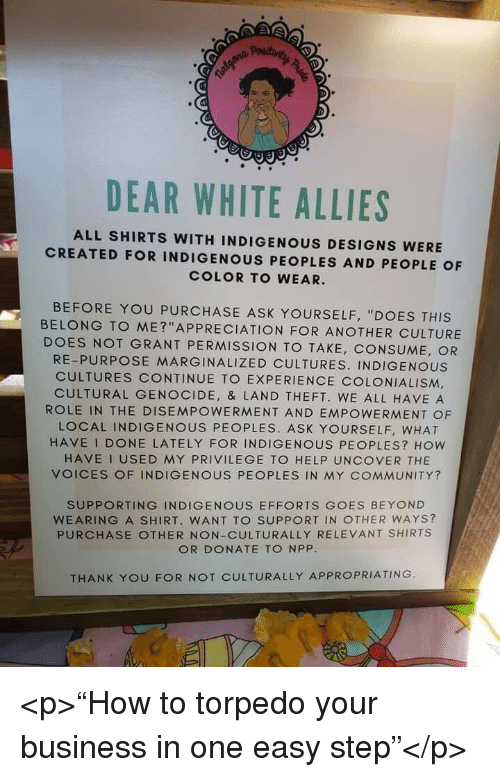 """colonialism: DEAR WHITE ALLIES  ALL SHIRTS WITH INDIGENOUS DESIGNS WERE  CREATED FOR INDIGENOUS PEOPLES AND PEOPLE OF  COLOR TO WEAR.  BEFORE YOU PURCHASE ASK YOURSELF, """"DOES THIS  BELONG TO ME?""""APPRECIATION FOR ANOTHER CULTURE  DOES NOT GRANT PERMISSION TO TAKE, CONSUME, OR  RE-PURPOSE MARGINALIZED CULTURES. INDIGENOUS  CULTURES CONTINUE TO EXPERIENCE COLONIALISM,  CULTURAL GENOCIDE, & LAND THEFT. WE ALL HAVE A  ROLE IN THE DISEMPOWERMENT AND EMPOWERMENT OF  LOCAL INDIGENOUS PEOPLES. ASK YOURSELF, WHAT  HAVE I DONE LATELY FOR INDIGENOUS PEOPLES? How  HAVE I USED MY PRIVILEGE TO HELP UNCOVER THE  VOICES OF INDIGENOUS PEOPLES IN MY COMMUNITY?  SUPPORTING INDIGENOUS EFFORTS GOES BEYOND  WEARING A SHIRT. WANT TO SUPPORT IN OTHER WAYS?  PURCHASE OTHER NON-CULTURALLY RELEVANT SHIRTS  OR DONATE TO NPP  THANK YOU FOR NOT CULTURALLY APPROPRIATING <p>""""How to torpedo your business in one easy step""""</p>"""