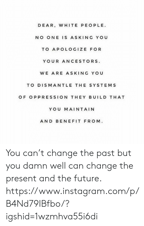 Oppression: DEAR, WHITE PEOPLE  NO ONE IS ASKING YOU  TO APOLOGIZE FOR  YOUR ANCESTORS  WE ARE ASKING YOU  TO DISMANTLE THE SYSTEMS  OF OPPRESSION THEY BUILD T HAT  YOU MAINTAIN  AND BEN EFIT FROM You can't change the past but you damn well can change the present and the future. https://www.instagram.com/p/B4Nd79IBfbo/?igshid=1wzmhva55i6di