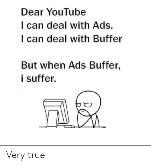 True, youtube.com, and Can: Dear YouTube  I can deal with Ads.  I can deal with Buffer  But when Ads Buffer,  i suffer. Very true
