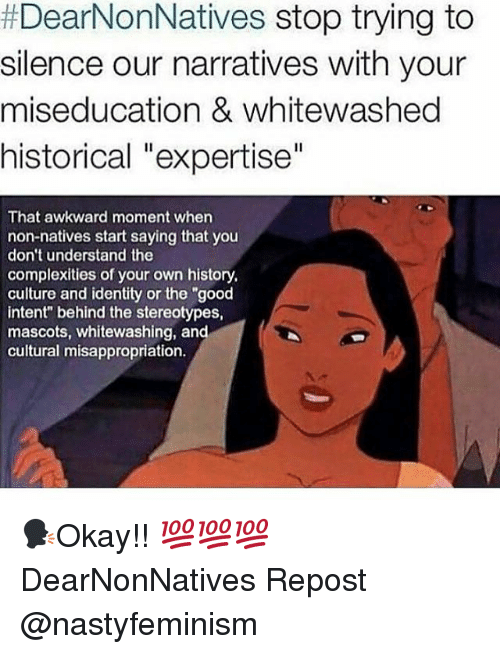 "mascots:  #DearNonNatives stop trying to  silence our narratives with your  miseducation & whitewashed  historical ""expertise""  That awkward moment whern  non-natives start saying that you  don't understand the  complexities of your own history,  culture and identity or the ""good  intent"" behind the stereotypes,  mascots, whitewashing, and  cultural misappropriation. 🗣Okay!! 💯💯💯 DearNonNatives Repost @nastyfeminism"