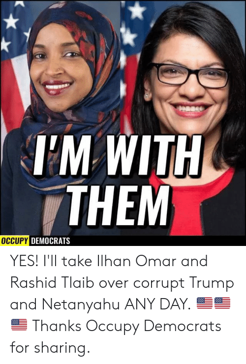 Occupy Democrats: Dease  TM WITH  THEM  OCCUPY DEMOCRATS YES! I'll take Ilhan Omar and Rashid Tlaib over corrupt Trump and Netanyahu ANY DAY. 🇺🇸🇺🇸🇺🇸  Thanks Occupy Democrats for sharing.
