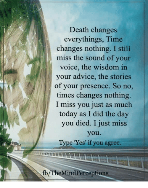 Advice, Memes, and Death: Death changes  everythings, Time  changes nothing. I still  miss the sound of your  voice, the wisdom in  your advice, the stories  of your presence. So no,  times changes nothing.  I miss you just as much  today as I did the day  you died. I just miss  you.  e 'Yes' if you agree.  fb/TheMindPerceptio