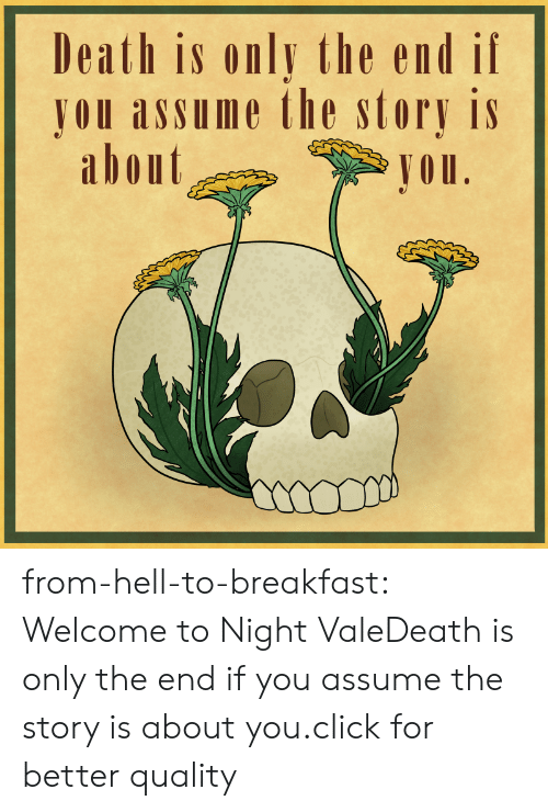 from hell: Death is only the end if  JOU assume the story is  abont  Jou from-hell-to-breakfast:  Welcome to Night ValeDeath is only the end if you assume the story is about you.click for better quality