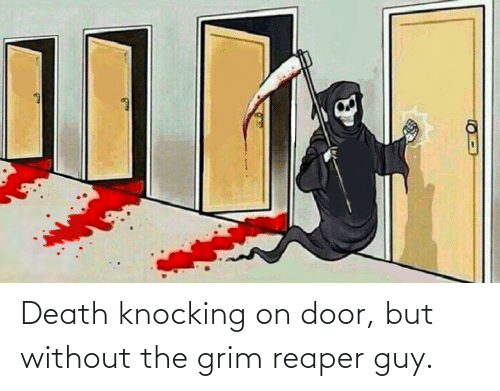 grim: Death knocking on door, but without the grim reaper guy.