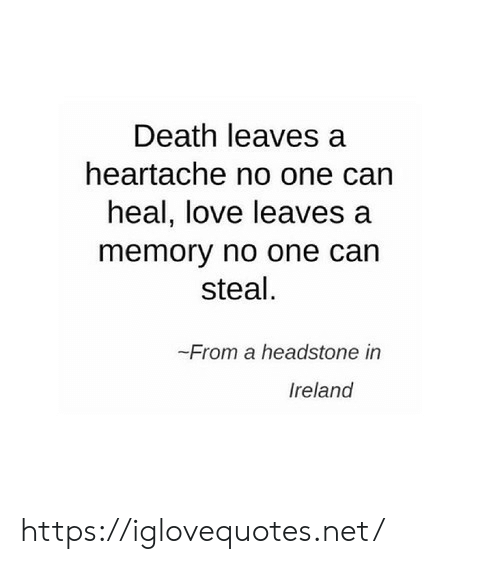 heartache: Death leaves a  heartache no one can  heal, love leaves a  memory no one can  steal  -From a headstone in  reland https://iglovequotes.net/