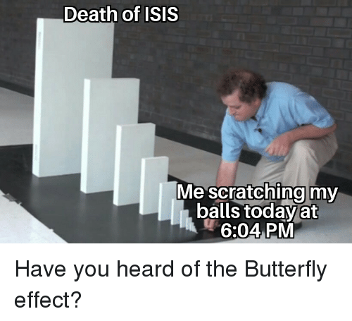 Isis, Butterfly, and Death: Death of ISIS  Me scratching my  balls today at  6:04 PM Have you heard of the Butterfly effect?