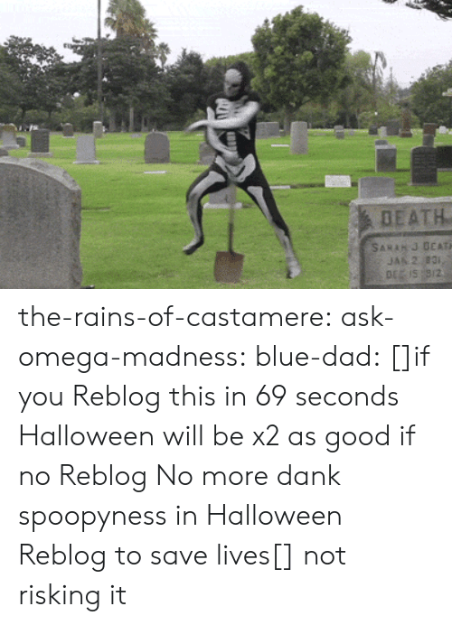 Dad, Dank, and Halloween: DEATH  SARAH J DEATH  JAN 2 831,  DE IS 9/2 the-rains-of-castamere: ask-omega-madness:  blue-dad:  []if you Reblog this in 69 seconds Halloween will be x2 as good if no Reblog No more dank spoopyness in Halloween Reblog to save lives[]   not risking it