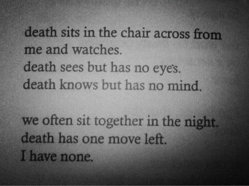 Death, Watches, and Chair: death sits in the chair across from  me and watches.  death sees but has no eye's.  death knows but has no mind.  we often sit together in the night.  death has one move left.  I have none.