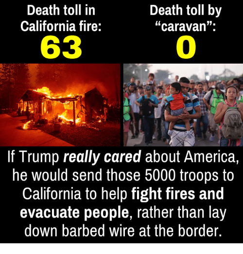 """toll: Death toll in  California fire:  Death toll by  """"caravan"""".  63  0  If Trump really cared about America,  he would send those 5000 troops to  California to help fight fires and  evacuate people, rather than lay  down barbed wire at the border."""