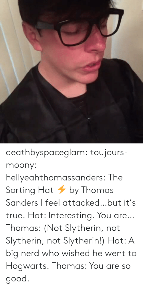 Not Slytherin: deathbyspaceglam:  toujours-moony:  hellyeahthomassanders:    The Sorting Hat ⚡️ by Thomas Sanders  I feel attacked…but it's true.  Hat: Interesting. You are… Thomas: (Not Slytherin, not Slytherin, not Slytherin!) Hat: A big nerd who wished he went to Hogwarts. Thomas: You are so good.